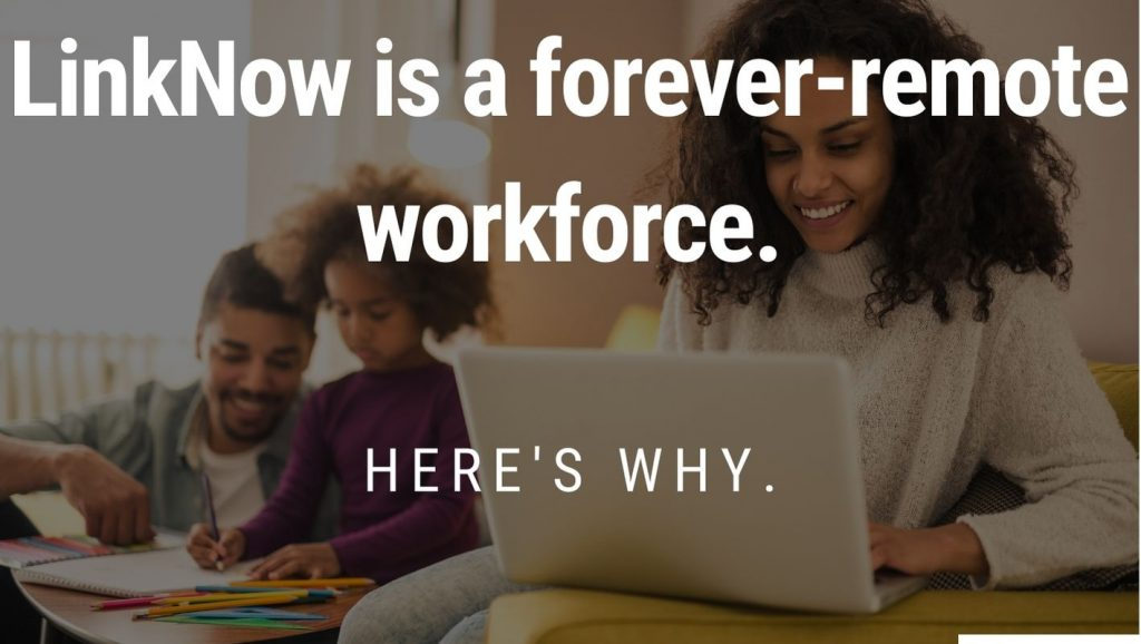 Woman working with child playing with father behind her. Foreground text: LinkNow is a forever-remote workforce. Here's why.